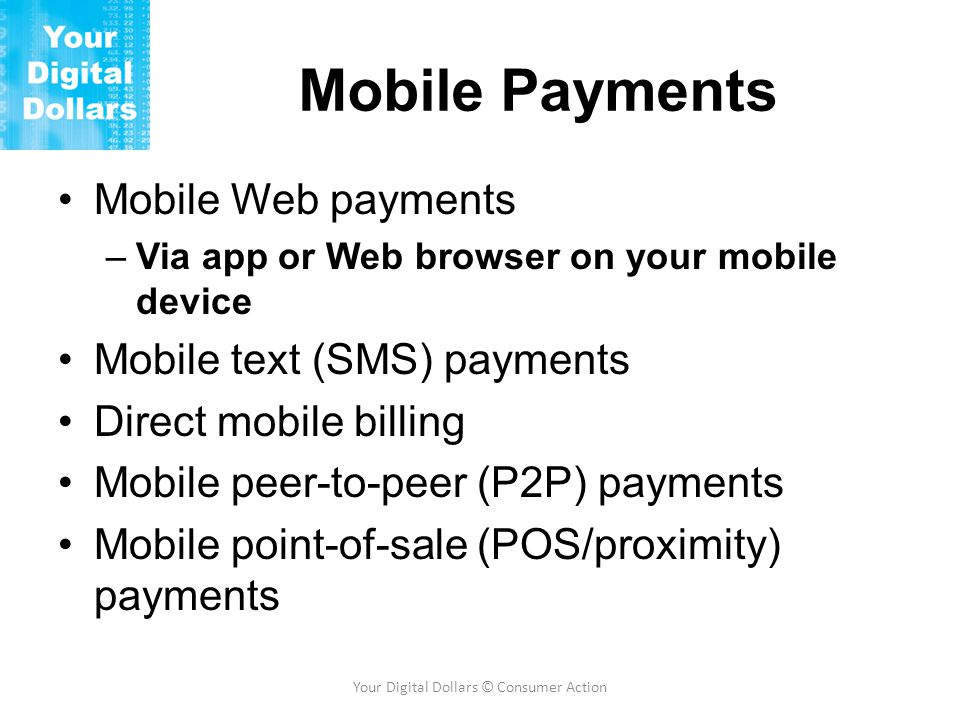 Mobile Payments Mobile Web payments –Via app or Web browser on your mobile device Mobile text (SMS) payments Direct mobile billing Mobile peer-to-peer (P2P) payments Mobile point-of-sale (POS/proximity) payments Your Digital Dollars © Consumer Action