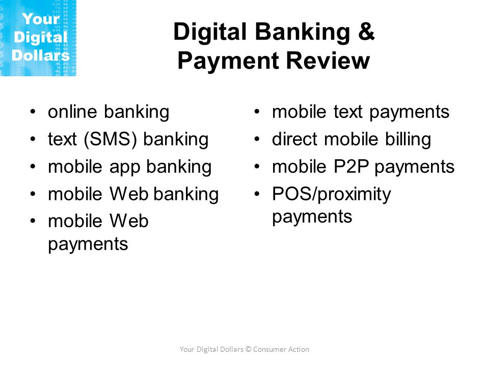 Digital Banking & Payment Review online banking text (SMS) banking mobile app banking mobile Web banking mobile Web payments mobile text payments direct mobile billing mobile P2P payments POS/proximity payments Your Digital Dollars © Consumer Action