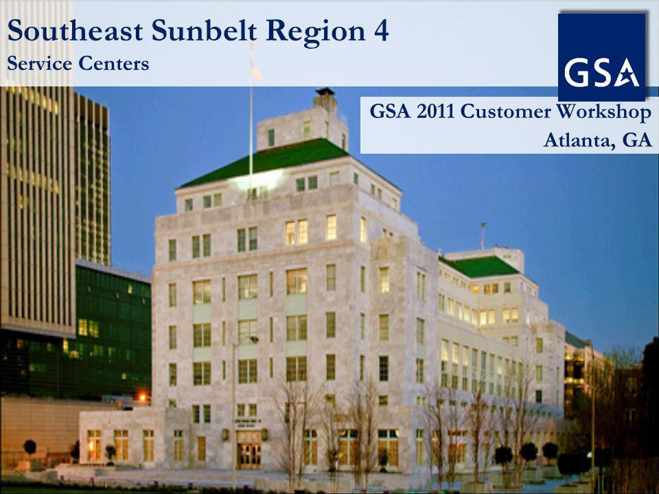 Southeast Sunbelt Region 4 Service Centers GSA 2011 Customer Workshop Atlanta, GA