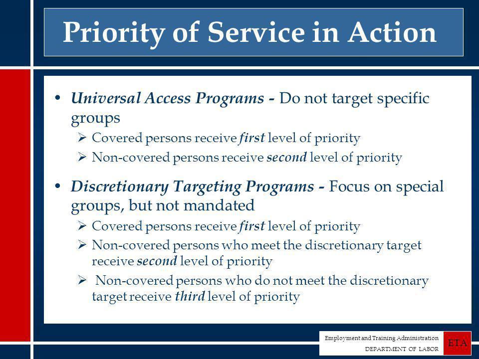 Employment and Training Administration DEPARTMENT OF LABOR ETA Priority of Service in Action Universal Access Programs - Do not target specific groups  Covered persons receive first level of priority  Non-covered persons receive second level of priority Discretionary Targeting Programs - Focus on special groups, but not mandated  Covered persons receive first level of priority  Non-covered persons who meet the discretionary target receive second level of priority  Non-covered persons who do not meet the discretionary target receive third level of priority
