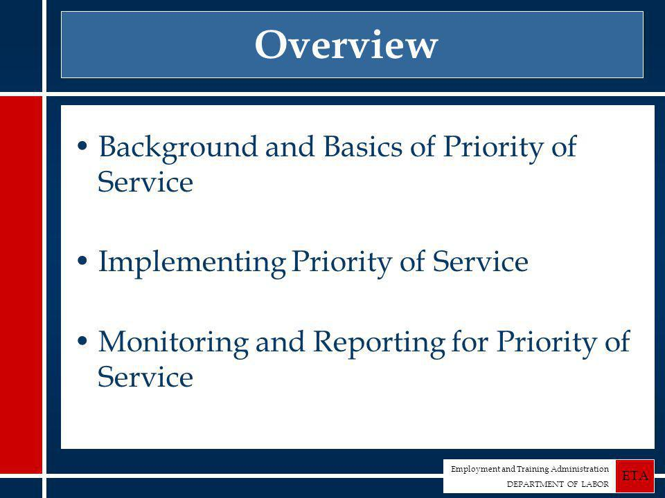 Employment and Training Administration DEPARTMENT OF LABOR ETA Overview Background and Basics of Priority of Service Implementing Priority of Service Monitoring and Reporting for Priority of Service