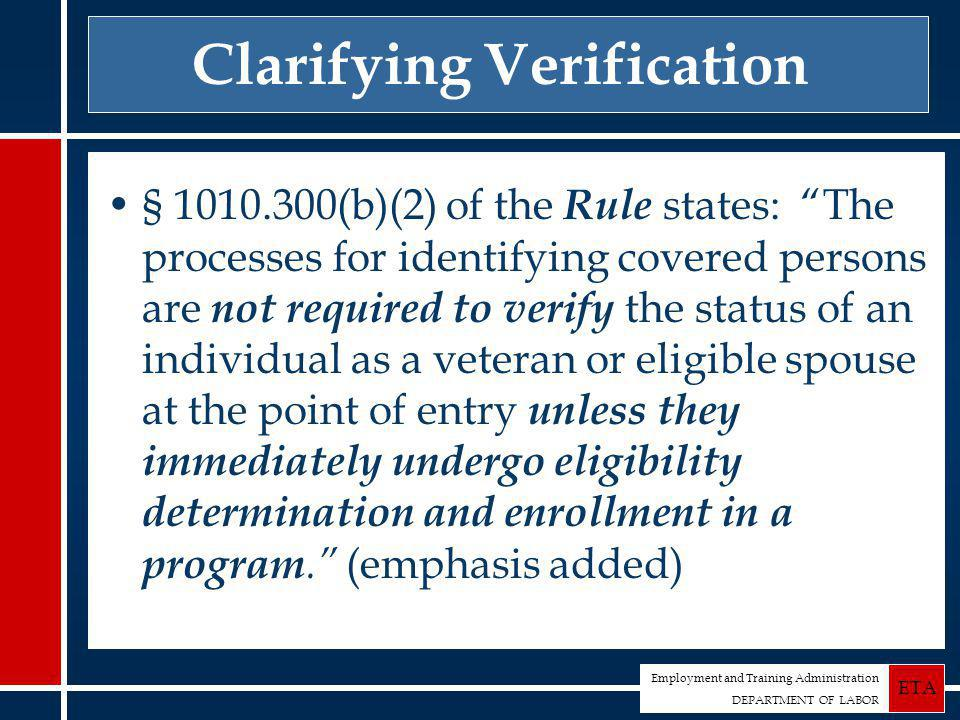 Employment and Training Administration DEPARTMENT OF LABOR ETA Clarifying Verification § 1010.300(b)(2) of the Rule states: The processes for identifying covered persons are not required to verify the status of an individual as a veteran or eligible spouse at the point of entry unless they immediately undergo eligibility determination and enrollment in a program. (emphasis added)