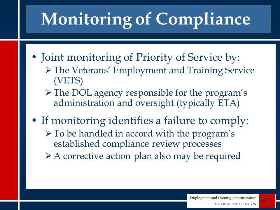 Employment and Training Administration DEPARTMENT OF LABOR ETA Monitoring of Compliance Joint monitoring of Priority of Service by:  The Veterans' Employment and Training Service (VETS)  The DOL agency responsible for the program's administration and oversight (typically ETA) If monitoring identifies a failure to comply:  To be handled in accord with the program's established compliance review processes  A corrective action plan also may be required