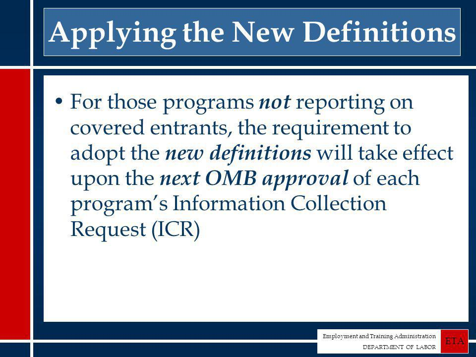 Employment and Training Administration DEPARTMENT OF LABOR ETA Applying the New Definitions For those programs not reporting on covered entrants, the requirement to adopt the new definitions will take effect upon the next OMB approval of each program's Information Collection Request (ICR)