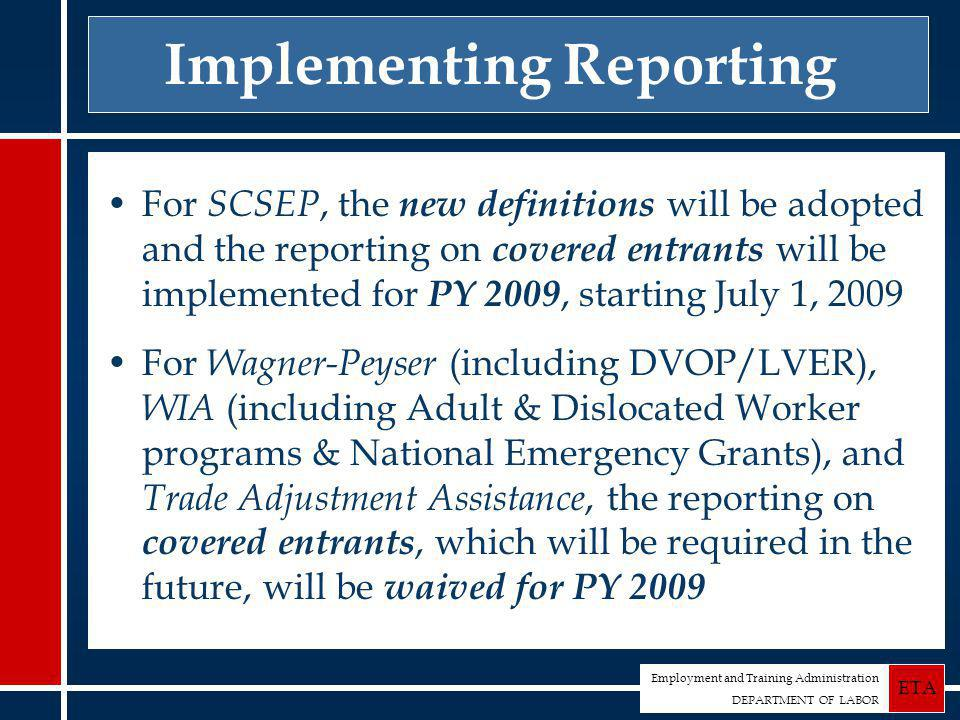Employment and Training Administration DEPARTMENT OF LABOR ETA Implementing Reporting For SCSEP, the new definitions will be adopted and the reporting on covered entrants will be implemented for PY 2009, starting July 1, 2009 For Wagner-Peyser (including DVOP/LVER), WIA (including Adult & Dislocated Worker programs & National Emergency Grants), and Trade Adjustment Assistance, the reporting on covered entrants, which will be required in the future, will be waived for PY 2009