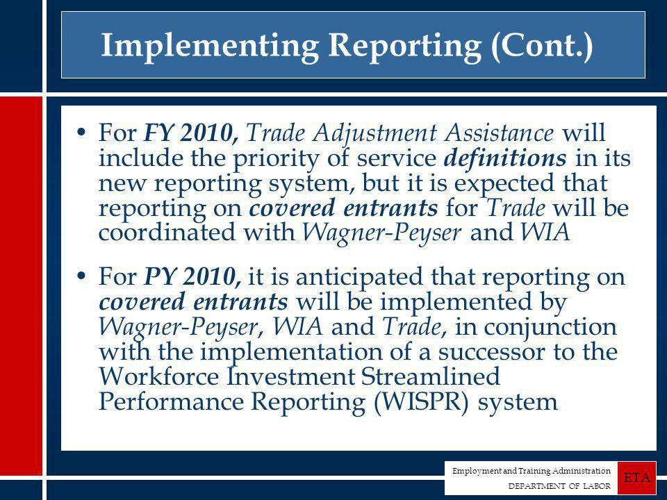 Employment and Training Administration DEPARTMENT OF LABOR ETA Implementing Reporting (Cont.) For FY 2010, Trade Adjustment Assistance will include the priority of service definitions in its new reporting system, but it is expected that reporting on covered entrants for Trade will be coordinated with Wagner-Peyser and WIA For PY 2010, it is anticipated that reporting on covered entrants will be implemented by Wagner-Peyser, WIA and Trade, in conjunction with the implementation of a successor to the Workforce Investment Streamlined Performance Reporting (WISPR) system