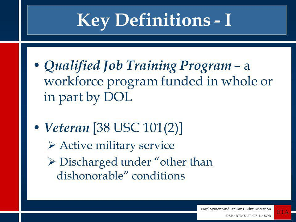 Employment and Training Administration DEPARTMENT OF LABOR ETA Key Definitions - I Qualified Job Training Program – a workforce program funded in whole or in part by DOL Veteran [38 USC 101(2)]  Active military service  Discharged under other than dishonorable conditions