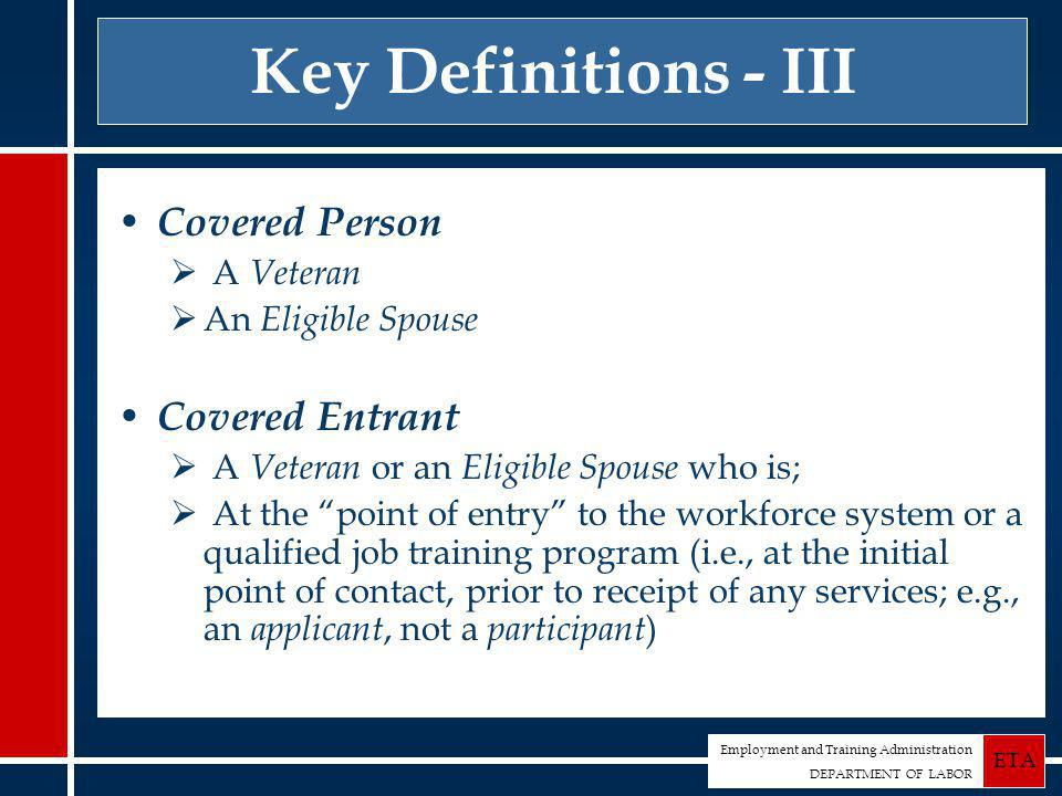 Employment and Training Administration DEPARTMENT OF LABOR ETA Key Definitions - III Covered Person  A Veteran  An Eligible Spouse Covered Entrant  A Veteran or an Eligible Spouse who is;  At the point of entry to the workforce system or a qualified job training program (i.e., at the initial point of contact, prior to receipt of any services; e.g., an applicant, not a participant )