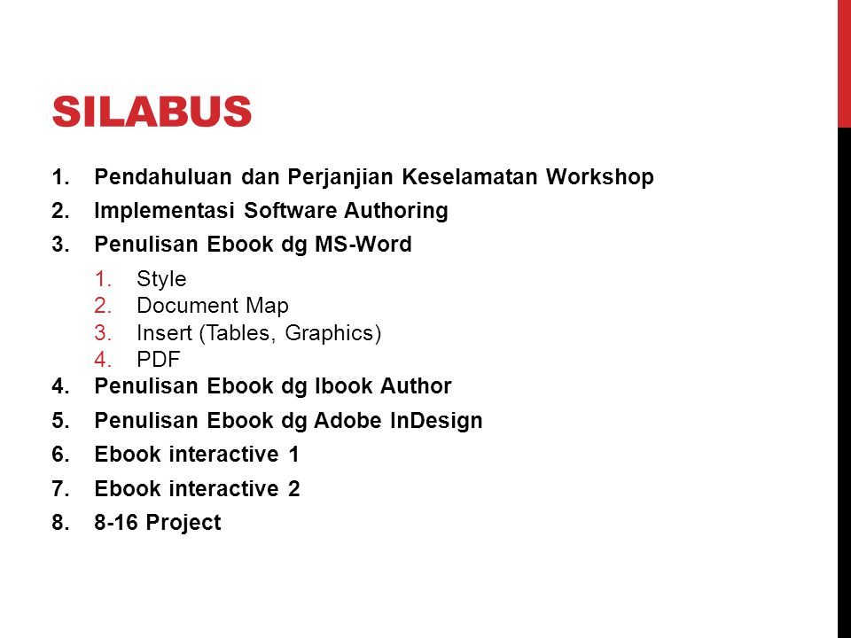 SILABUS 1.Pendahuluan dan Perjanjian Keselamatan Workshop 2.Implementasi Software Authoring 3.Penulisan Ebook dg MS-Word 1.Style 2.Document Map 3.Insert (Tables, Graphics) 4.PDF 4.Penulisan Ebook dg Ibook Author 5.Penulisan Ebook dg Adobe InDesign 6.Ebook interactive 1 7.Ebook interactive 2 8.8-16 Project