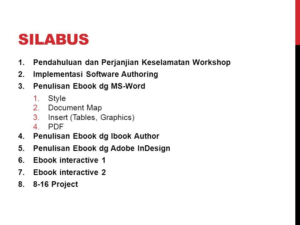 SILABUS 1.Pendahuluan dan Perjanjian Keselamatan Workshop 2.Implementasi Software Authoring 3.Penulisan Ebook dg MS-Word 1.Style 2.Document Map 3.Insert (Tables, Graphics) 4.PDF 4.Penulisan Ebook dg Ibook Author 5.Penulisan Ebook dg Adobe InDesign 6.Ebook interactive 1 7.Ebook interactive 2 8.8-16 Project