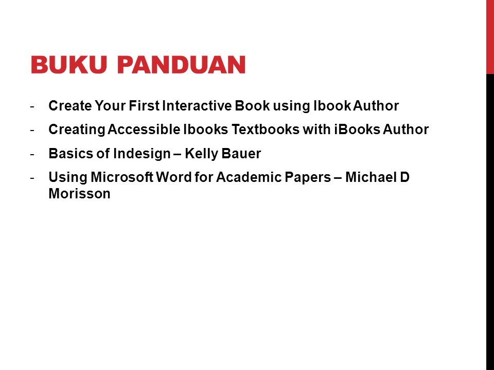 BUKU PANDUAN -Create Your First Interactive Book using Ibook Author -Creating Accessible Ibooks Textbooks with iBooks Author -Basics of Indesign – Kelly Bauer -Using Microsoft Word for Academic Papers – Michael D Morisson