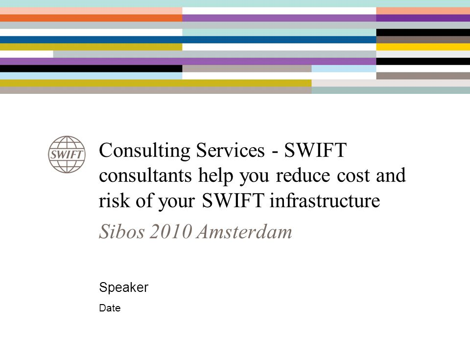 Consulting Services - SWIFT consultants help you reduce cost and risk of your SWIFT infrastructure Speaker Date Sibos 2010 Amsterdam
