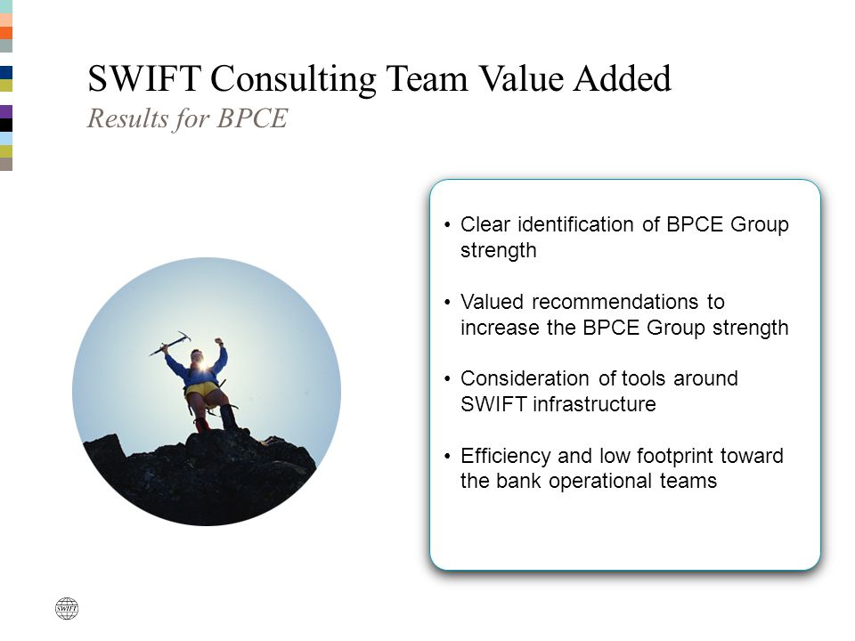 SWIFT Consulting Team Value Added Results for BPCE Clear identification of BPCE Group strength Valued recommendations to increase the BPCE Group stren