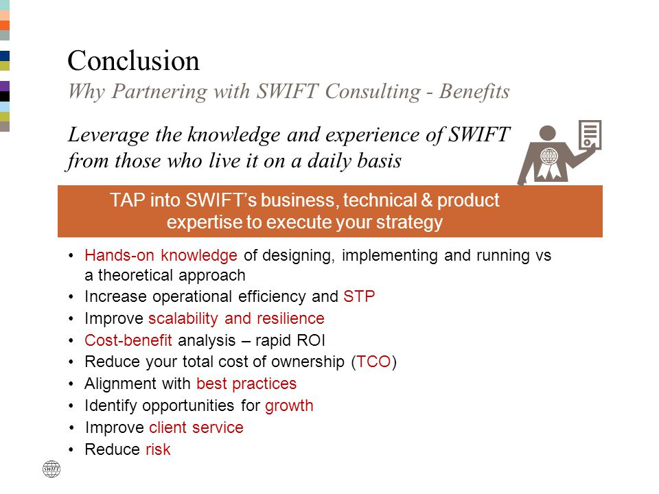 Conclusion Why Partnering with SWIFT Consulting - Benefits TAP into SWIFT's business, technical & product expertise to execute your strategy Leverage