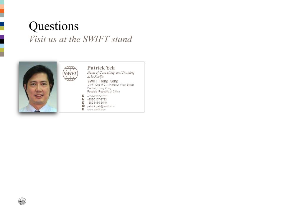 Questions Visit us at the SWIFT stand Patrick Yeh Head of Consulting and Training Asia Pacific SWIFT Hong Kong 31/F, One IFC, 1 Harbour View Street Ce