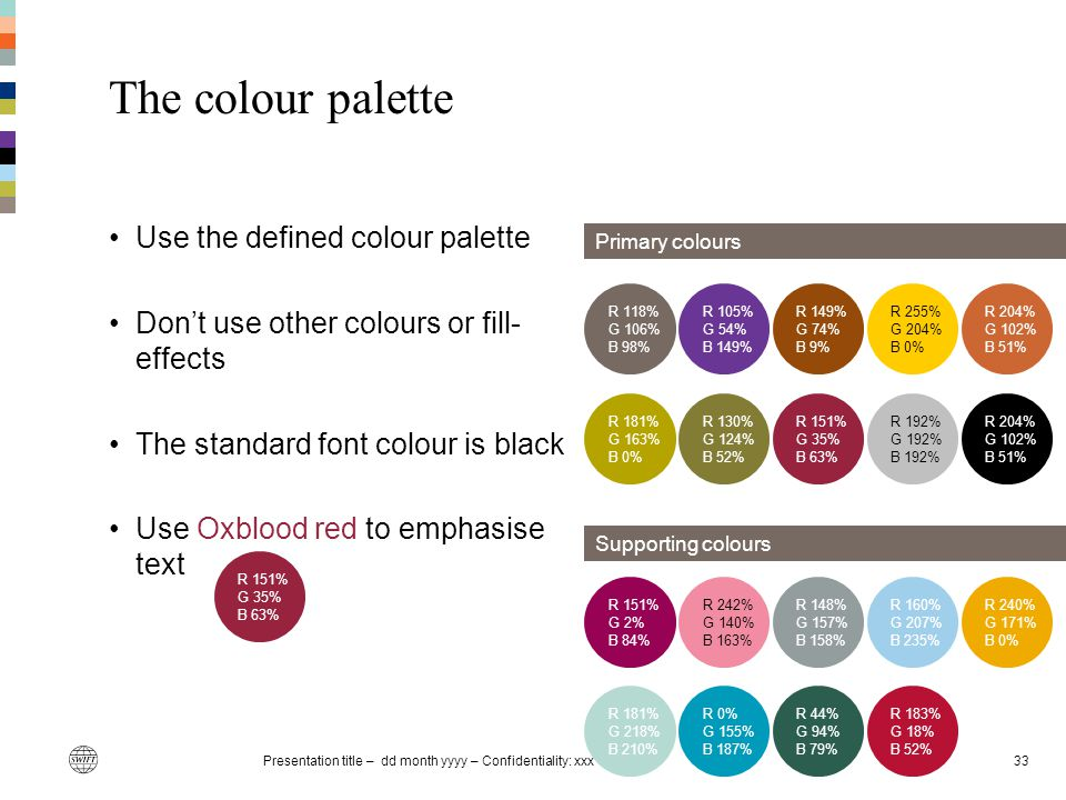 Presentation title – dd month yyyy – Confidentiality: xxx33 The colour palette Use the defined colour palette Don't use other colours or fill- effects
