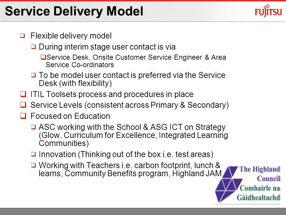 Service Delivery Model  Flexible delivery model  During interim stage user contact is via  Service Desk, Onsite Customer Service Engineer & Area Service Co-ordinators  To be model user contact is preferred via the Service Desk (with flexibility)  ITIL Toolsets process and procedures in place  Service Levels (consistent across Primary & Secondary)  Focused on Education  ASC working with the School & ASG ICT on Strategy (Glow, Curriculum for Excellence, Integrated Learning Communities)  Innovation (Thinking out of the box i.e.