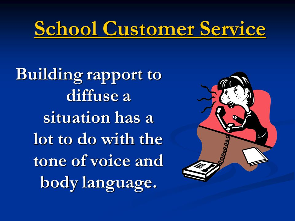 School Customer Service Building rapport to diffuse a situation has a lot to do with the tone of voice and body language.