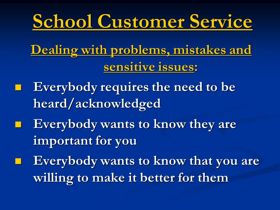 School Customer Service Dealing with problems, mistakes and sensitive issues: Everybody requires the need to be heard/acknowledged Everybody requires the need to be heard/acknowledged Everybody wants to know they are important for you Everybody wants to know they are important for you Everybody wants to know that you are willing to make it better for them Everybody wants to know that you are willing to make it better for them