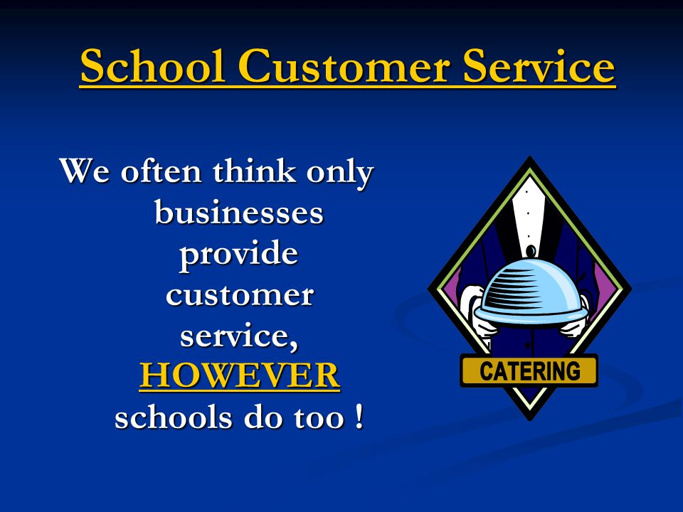 School Customer Service In reality, our customers are everyone who receives your services, makes decisions about participation in them, or provides or impacts the delivery of your services. Pg.