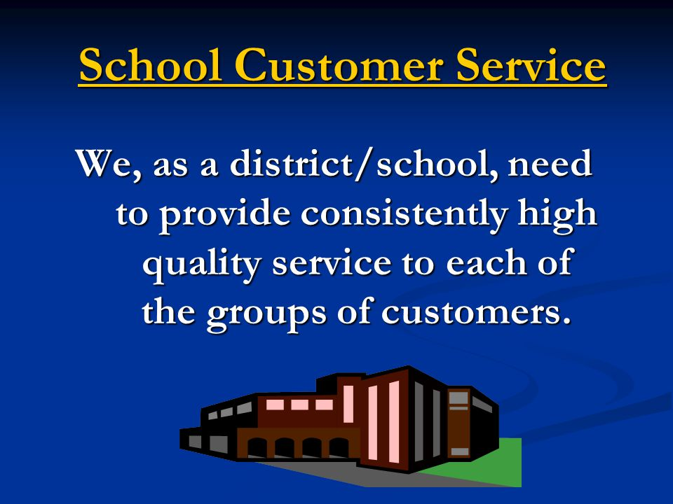 School Customer Service We, as a district/school, need to provide consistently high quality service to each of the groups of customers.
