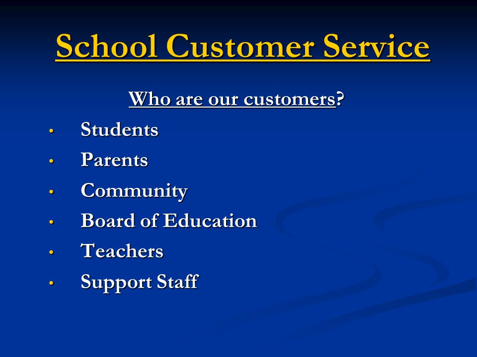 School Customer Service Who are our customers? Students Students Parents Parents Community Community Board of Education Board of Education Teachers Te