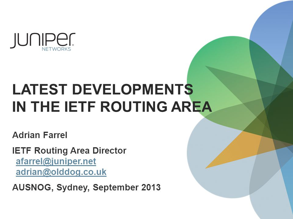 LATEST DEVELOPMENTS IN THE IETF ROUTING AREA Adrian Farrel IETF Routing Area Director afarrel@juniper.net adrian@olddog.co.uk afarrel@juniper.net adrian@olddog.co.uk AUSNOG, Sydney, September 2013