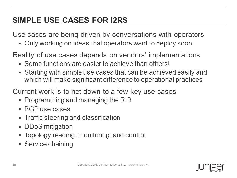 10 Copyright © 2013 Juniper Networks, Inc. www.juniper.net SIMPLE USE CASES FOR I2RS Use cases are being driven by conversations with operators  Only