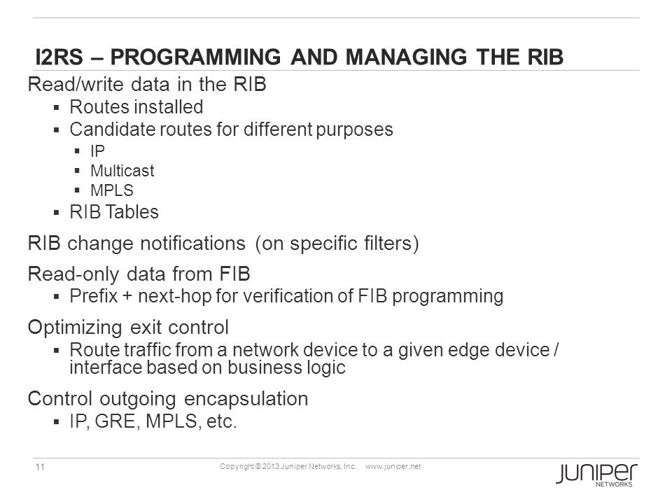 11 Copyright © 2013 Juniper Networks, Inc. www.juniper.net I2RS – PROGRAMMING AND MANAGING THE RIB Read/write data in the RIB  Routes installed  Can