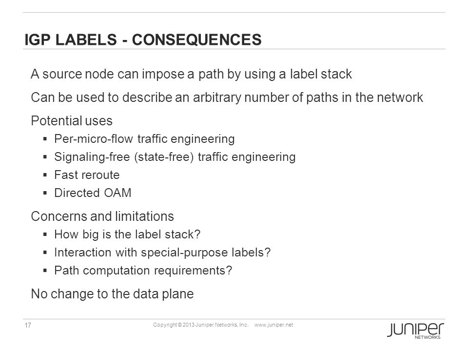 17 Copyright © 2013 Juniper Networks, Inc. www.juniper.net IGP LABELS - CONSEQUENCES A source node can impose a path by using a label stack Can be use