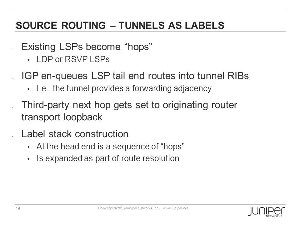 "19 Copyright © 2013 Juniper Networks, Inc. www.juniper.net SOURCE ROUTING – TUNNELS AS LABELS Existing LSPs become ""hops"" LDP or RSVP LSPs IGP en-queu"