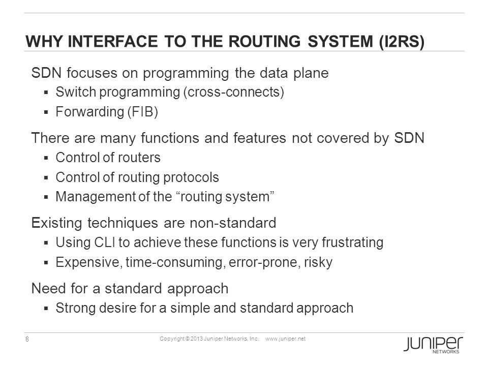 8 Copyright © 2013 Juniper Networks, Inc. www.juniper.net WHY INTERFACE TO THE ROUTING SYSTEM (I2RS) SDN focuses on programming the data plane  Switc