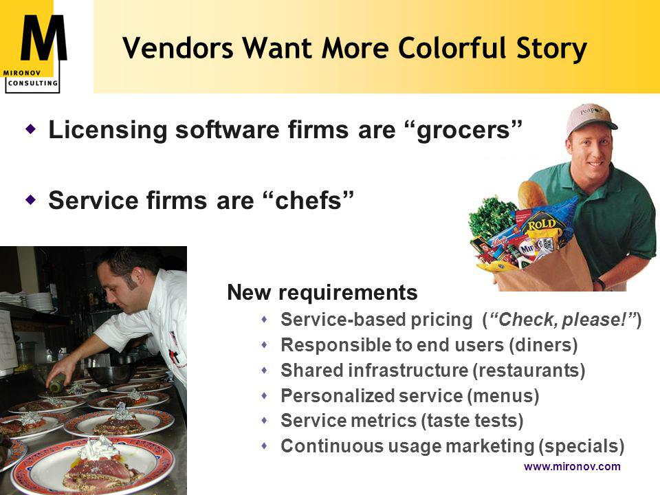 www.mironov.com11 Vendors Want More Colorful Story  Licensing software firms are grocers  Service firms are chefs New requirements  Service-based pricing ( Check, please! )  Responsible to end users (diners)  Shared infrastructure (restaurants)  Personalized service (menus)  Service metrics (taste tests)  Continuous usage marketing (specials)