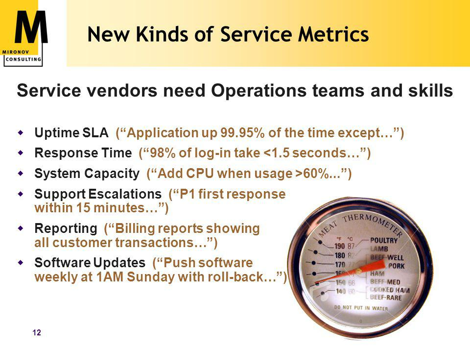 www.mironov.com12 New Kinds of Service Metrics Service vendors need Operations teams and skills  Uptime SLA ( Application up 99.95% of the time except… )  Response Time ( 98% of log-in take <1.5 seconds… )  System Capacity ( Add CPU when usage >60%... )  Support Escalations ( P1 first response within 15 minutes… )  Reporting ( Billing reports showing all customer transactions… )  Software Updates ( Push software weekly at 1AM Sunday with roll-back… )