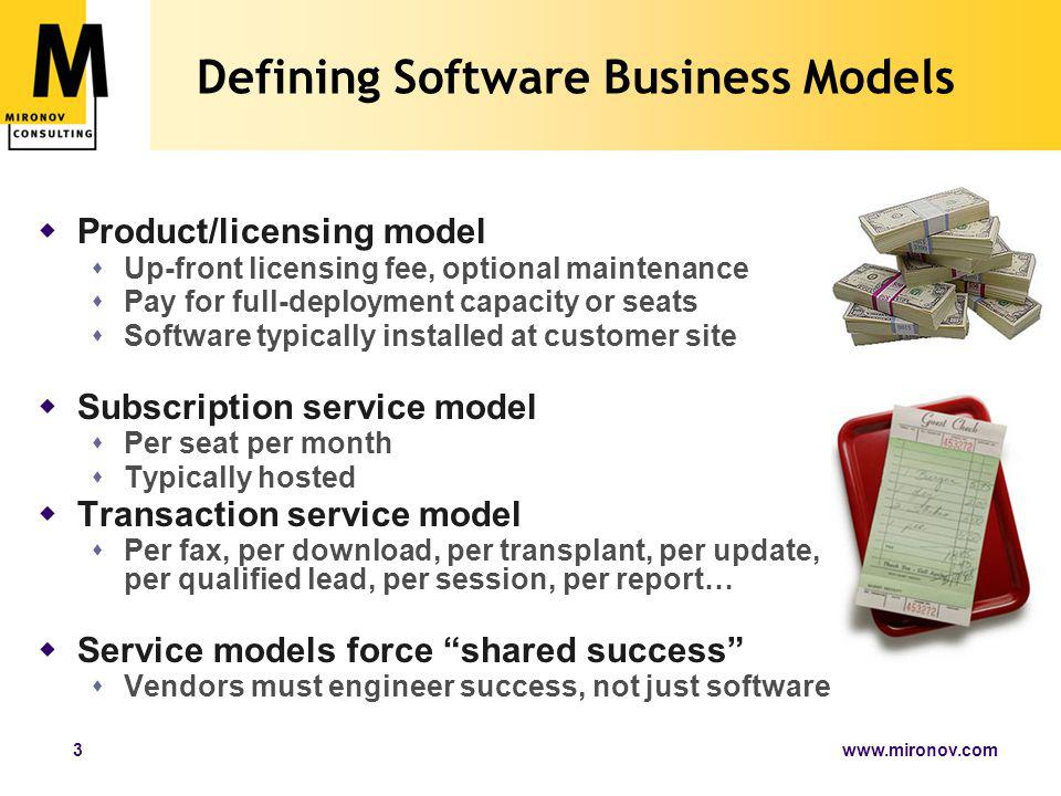 www.mironov.com3 Defining Software Business Models  Product/licensing model  Up-front licensing fee, optional maintenance  Pay for full-deployment capacity or seats  Software typically installed at customer site  Subscription service model  Per seat per month  Typically hosted  Transaction service model  Per fax, per download, per transplant, per update, per qualified lead, per session, per report…  Service models force shared success  Vendors must engineer success, not just software