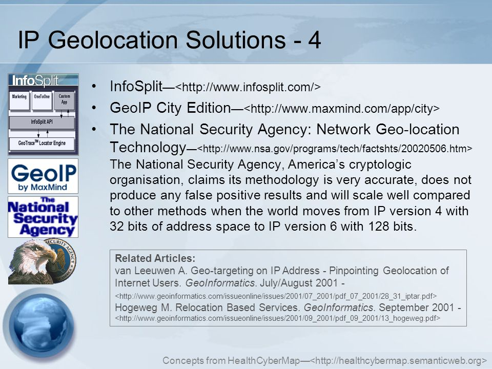 Concepts from HealthCyberMap— IP Geolocation Solutions - 4 InfoSplit — GeoIP City Edition — The National Security Agency: Network Geo-location Technology — The National Security Agency, America's cryptologic organisation, claims its methodology is very accurate, does not produce any false positive results and will scale well compared to other methods when the world moves from IP version 4 with 32 bits of address space to IP version 6 with 128 bits.