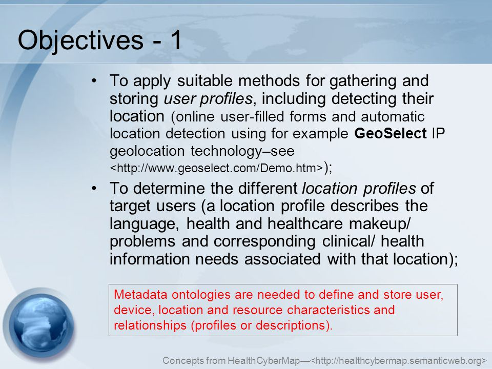 Concepts from HealthCyberMap— Objectives - 1 To apply suitable methods for gathering and storing user profiles, including detecting their location (online user-filled forms and automatic location detection using for example GeoSelect IP geolocation technology–see ); To determine the different location profiles of target users (a location profile describes the language, health and healthcare makeup/ problems and corresponding clinical/ health information needs associated with that location); Metadata ontologies are needed to define and store user, device, location and resource characteristics and relationships (profiles or descriptions).