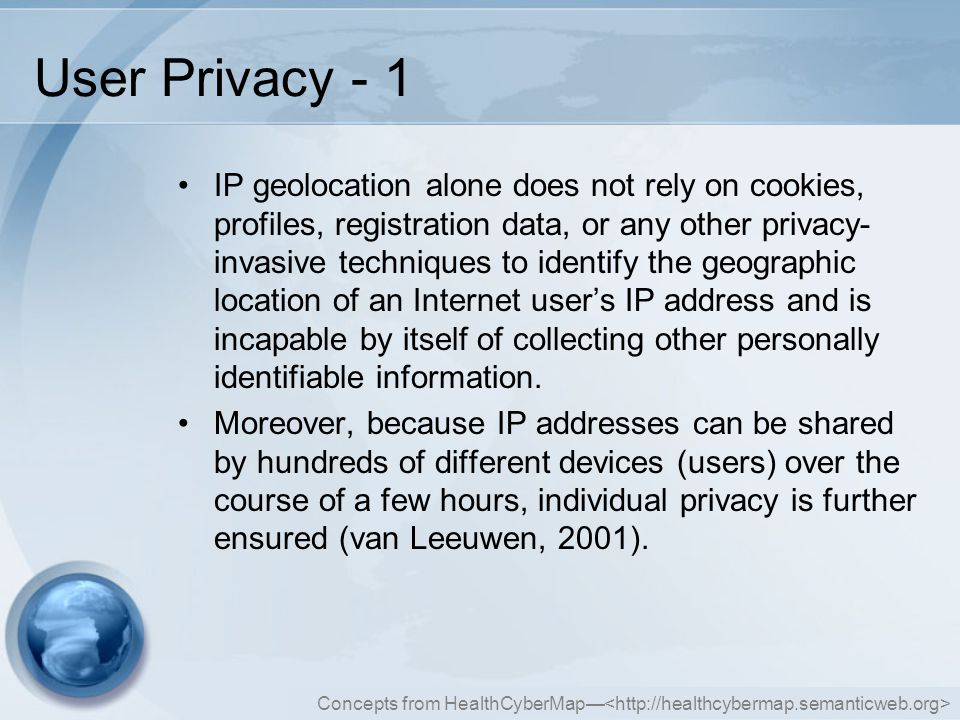 Concepts from HealthCyberMap— User Privacy - 1 IP geolocation alone does not rely on cookies, profiles, registration data, or any other privacy- invasive techniques to identify the geographic location of an Internet user's IP address and is incapable by itself of collecting other personally identifiable information.