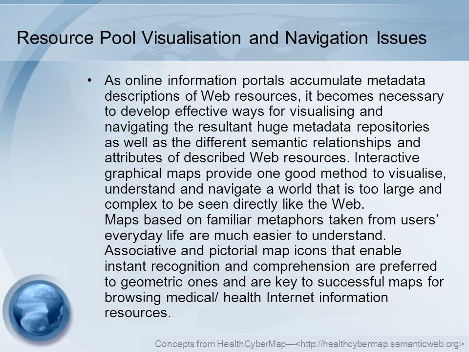 Concepts from HealthCyberMap— Resource Pool Visualisation and Navigation Issues As online information portals accumulate metadata descriptions of Web resources, it becomes necessary to develop effective ways for visualising and navigating the resultant huge metadata repositories as well as the different semantic relationships and attributes of described Web resources.