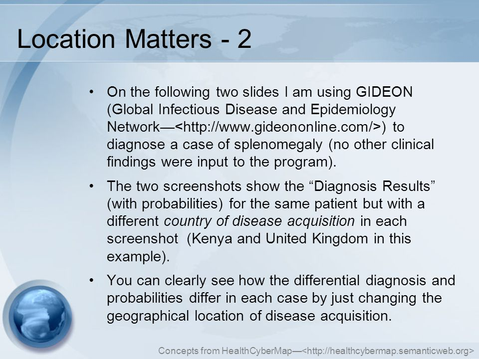 Concepts from HealthCyberMap— Location Matters - 2 On the following two slides I am using GIDEON (Global Infectious Disease and Epidemiology Network— ) to diagnose a case of splenomegaly (no other clinical findings were input to the program).