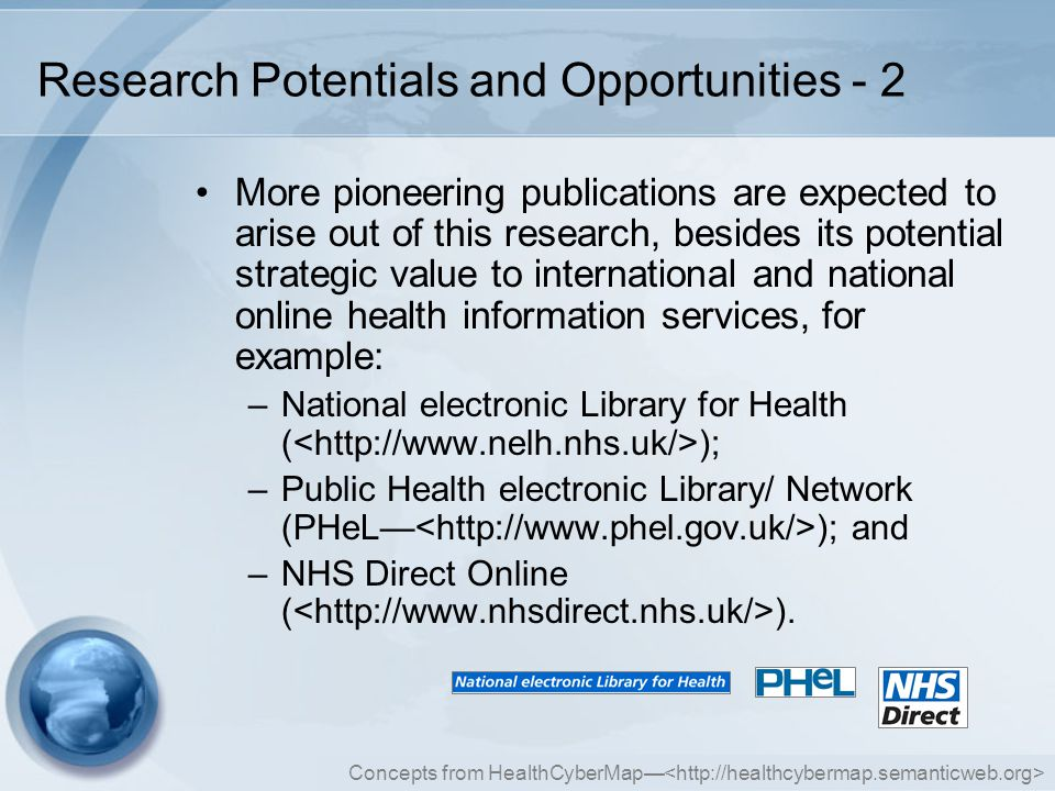 Concepts from HealthCyberMap— Research Potentials and Opportunities - 2 More pioneering publications are expected to arise out of this research, besides its potential strategic value to international and national online health information services, for example: –National electronic Library for Health ( ); –Public Health electronic Library/ Network (PHeL— ); and –NHS Direct Online ( ).