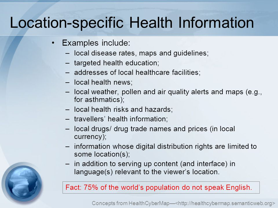 Concepts from HealthCyberMap— Location-specific Health Information Examples include: –local disease rates, maps and guidelines; –targeted health education; –addresses of local healthcare facilities; –local health news; –local weather, pollen and air quality alerts and maps (e.g., for asthmatics); –local health risks and hazards; –travellers' health information; –local drugs/ drug trade names and prices (in local currency); –information whose digital distribution rights are limited to some location(s); –in addition to serving up content (and interface) in language(s) relevant to the viewer's location.