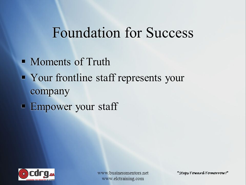 """""""Steps Toward Tomorrow!"""" www.businessmentors.net www.elctraining.com Foundation for Success  Moments of Truth  Your frontline staff represents your"""