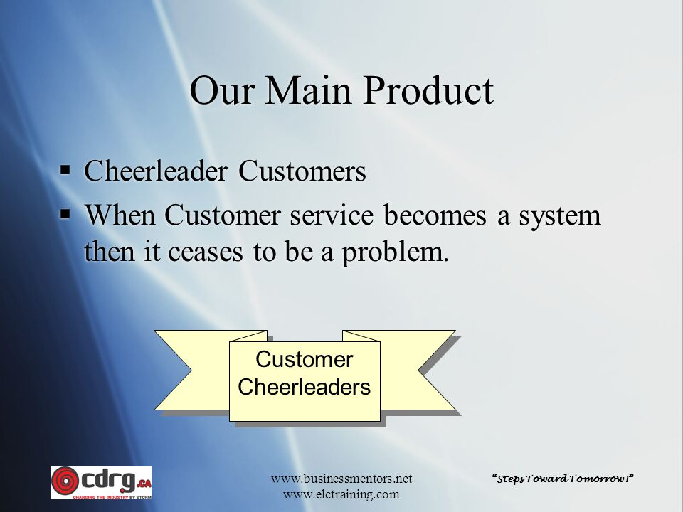 """""""Steps Toward Tomorrow!"""" www.businessmentors.net www.elctraining.com Our Main Product  Cheerleader Customers  When Customer service becomes a system"""