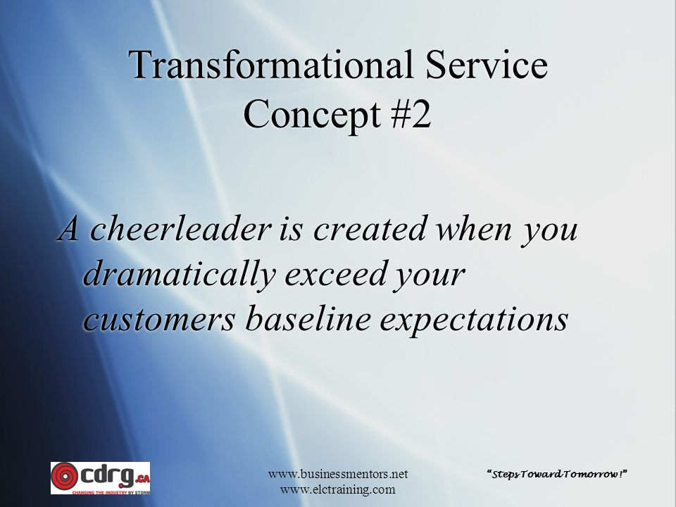Steps Toward Tomorrow! www.businessmentors.net www.elctraining.com Transformational Service Concept #2 A cheerleader is created when you dramatically exceed your customers baseline expectations