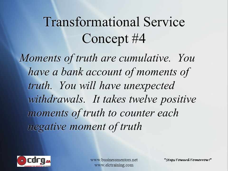 Steps Toward Tomorrow! www.businessmentors.net www.elctraining.com Transformational Service Concept #4 Moments of truth are cumulative.