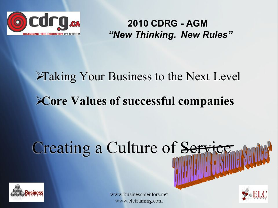 www.businessmentors.net www.elctraining.com Creating a Culture of Service  Taking Your Business to the Next Level  Core Values of successful companies  Taking Your Business to the Next Level  Core Values of successful companies 2010 CDRG - AGM New Thinking.