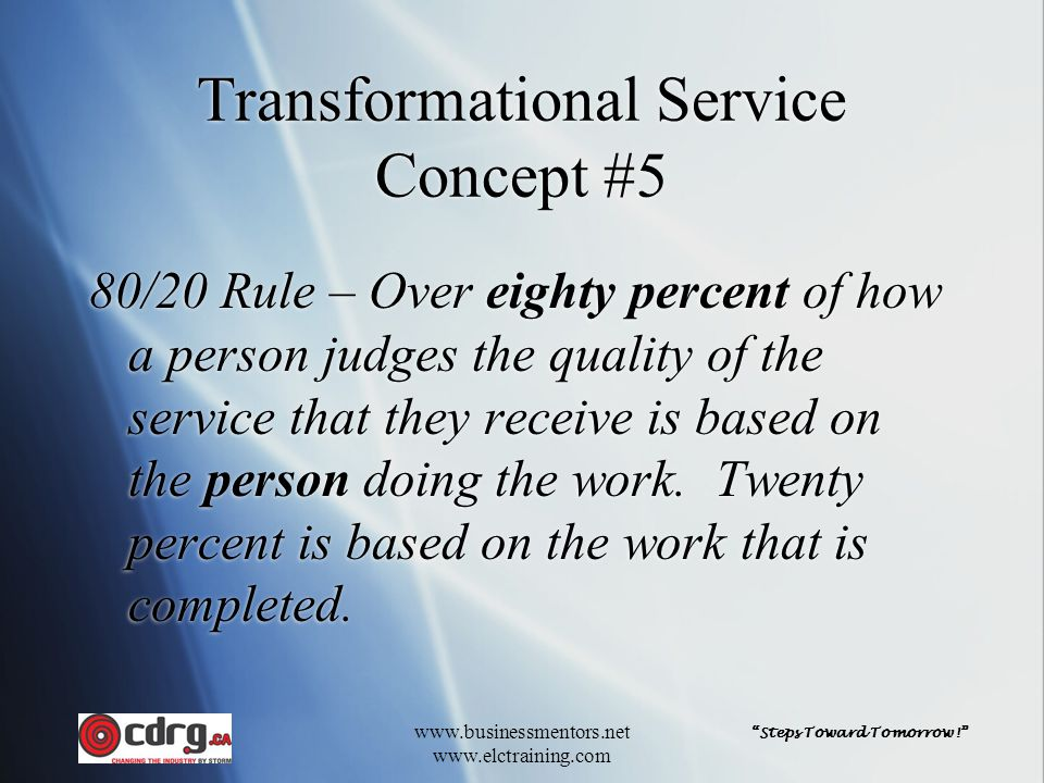 Steps Toward Tomorrow! www.businessmentors.net www.elctraining.com Transformational Service Concept #5 80/20 Rule – Over eighty percent of how a person judges the quality of the service that they receive is based on the person doing the work.