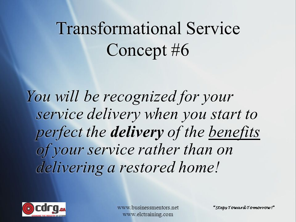 Steps Toward Tomorrow! www.businessmentors.net www.elctraining.com Transformational Service Concept #6 You will be recognized for your service delivery when you start to perfect the delivery of the benefits of your service rather than on delivering a restored home!