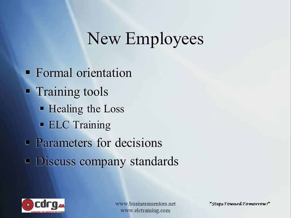 Steps Toward Tomorrow! www.businessmentors.net www.elctraining.com New Employees  Formal orientation  Training tools  Healing the Loss  ELC Training  Parameters for decisions  Discuss company standards  Formal orientation  Training tools  Healing the Loss  ELC Training  Parameters for decisions  Discuss company standards